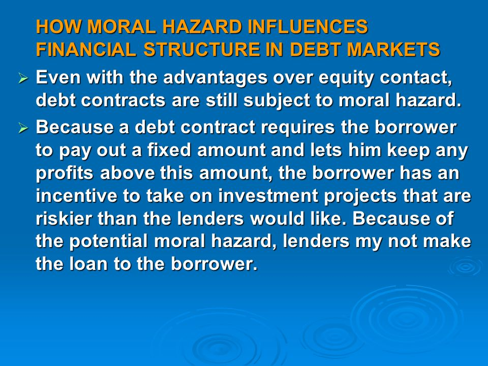 HOW MORAL HAZARD INFLUENCES FINANCIAL STRUCTURE IN DEBT MARKETS  Even with the advantages over equity contact, debt contracts are still subject to moral hazard.