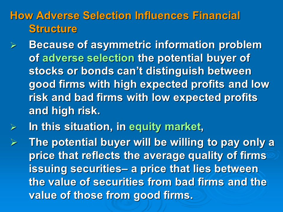 How Adverse Selection Influences Financial Structure  Because of asymmetric information problem of adverse selection the potential buyer of stocks or bonds can't distinguish between good firms with high expected profits and low risk and bad firms with low expected profits and high risk.