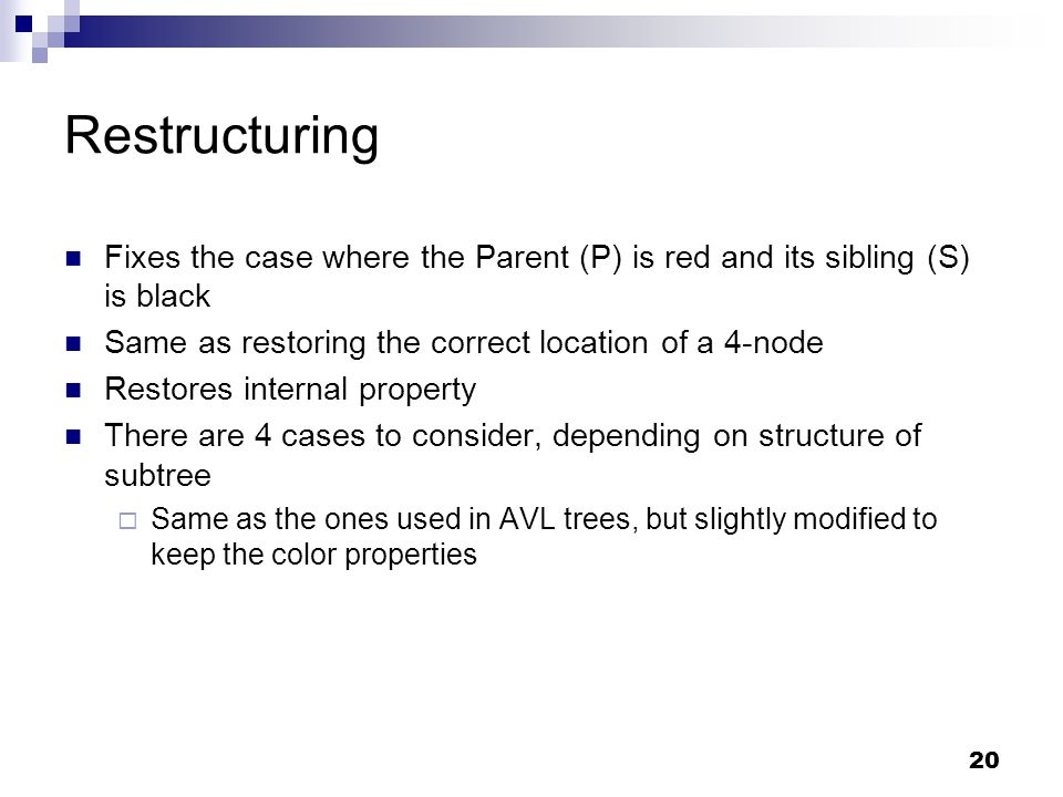 20 Restructuring Fixes the case where the Parent (P) is red and its sibling (S) is black Same as restoring the correct location of a 4-node Restores internal property There are 4 cases to consider, depending on structure of subtree  Same as the ones used in AVL trees, but slightly modified to keep the color properties