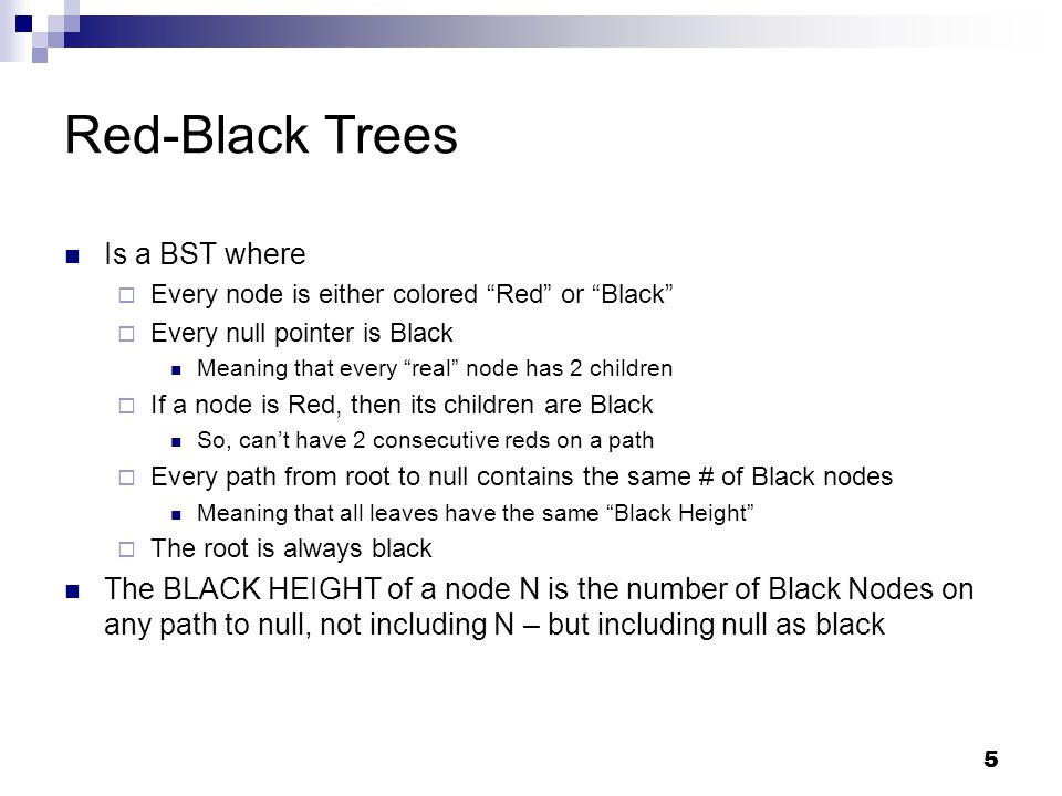 5 Red-Black Trees Is a BST where  Every node is either colored Red or Black  Every null pointer is Black Meaning that every real node has 2 children  If a node is Red, then its children are Black So, can't have 2 consecutive reds on a path  Every path from root to null contains the same # of Black nodes Meaning that all leaves have the same Black Height  The root is always black The BLACK HEIGHT of a node N is the number of Black Nodes on any path to null, not including N – but including null as black