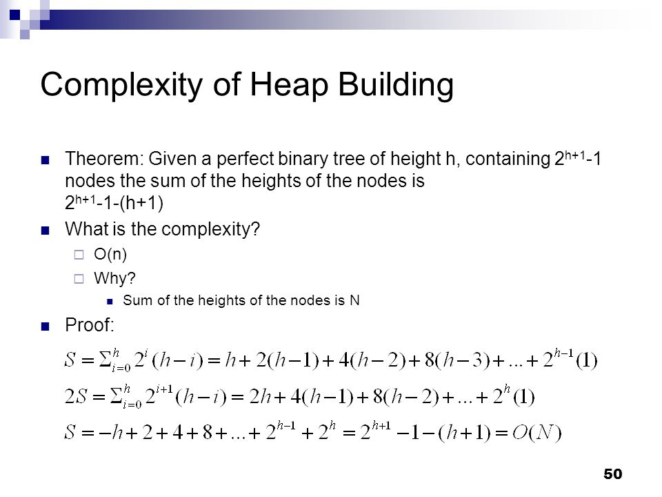 50 Complexity of Heap Building Theorem: Given a perfect binary tree of height h, containing 2 h+1 -1 nodes the sum of the heights of the nodes is 2 h+1 -1-(h+1) What is the complexity.
