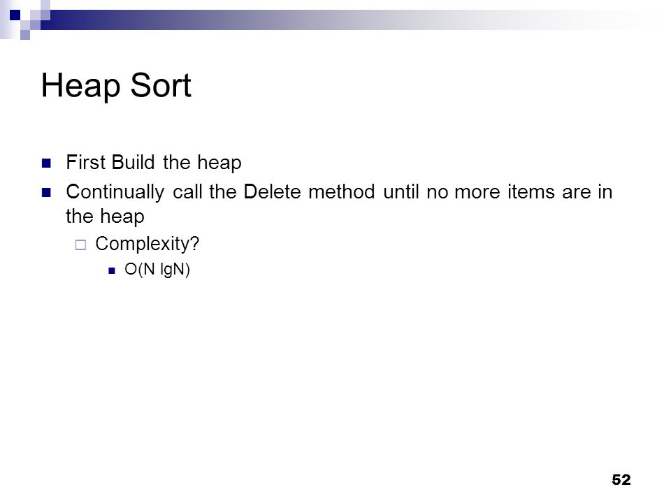 52 Heap Sort First Build the heap Continually call the Delete method until no more items are in the heap  Complexity.