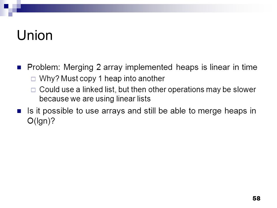 58 Union Problem: Merging 2 array implemented heaps is linear in time  Why.