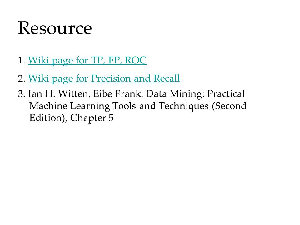 Resource 1. Wiki page for TP, FP, ROCWiki page for TP, FP, ROC 2.