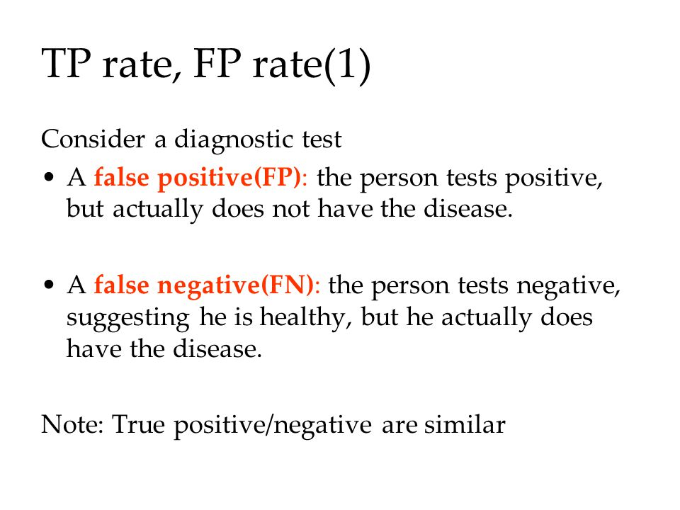 TP rate, FP rate(1) Consider a diagnostic test A false positive(FP): the person tests positive, but actually does not have the disease.