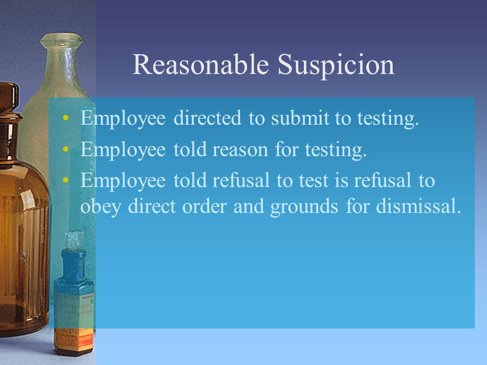 Reasonable Suspicion Employee directed to submit to testing.