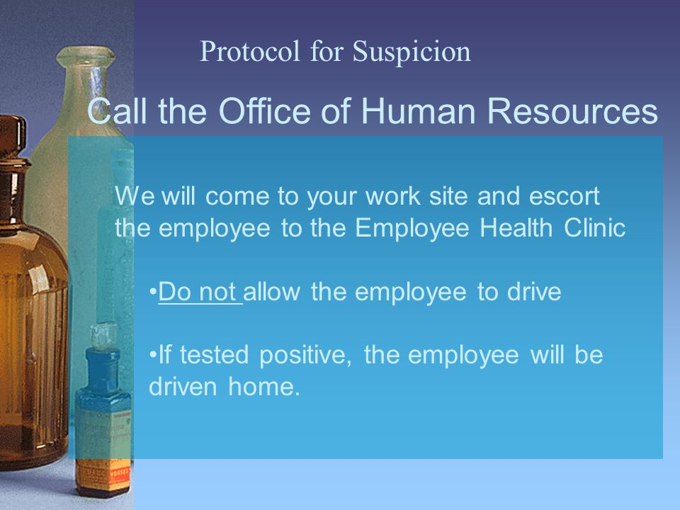 Call the Office of Human Resources We will come to your work site and escort the employee to the Employee Health Clinic Do not allow the employee to drive If tested positive, the employee will be driven home.
