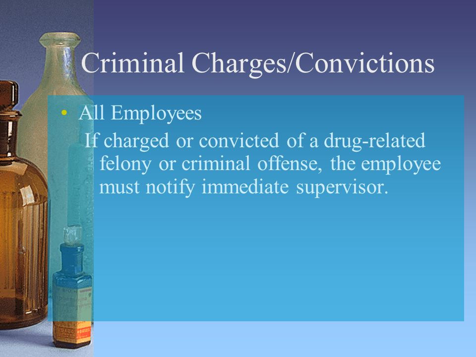 Criminal Charges/Convictions All Employees If charged or convicted of a drug-related felony or criminal offense, the employee must notify immediate supervisor.