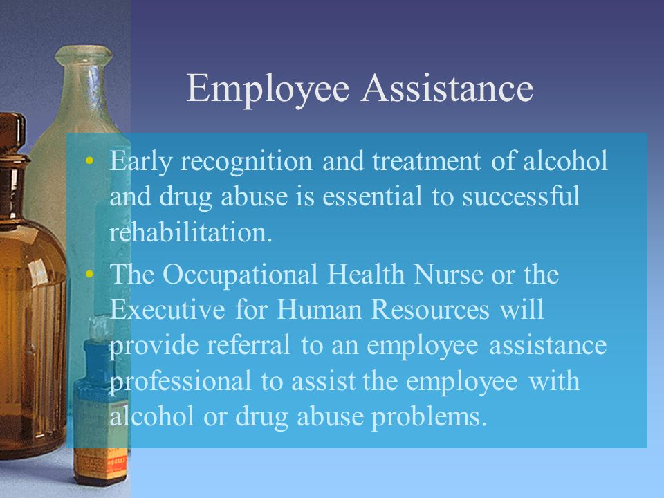 Employee Assistance Early recognition and treatment of alcohol and drug abuse is essential to successful rehabilitation.