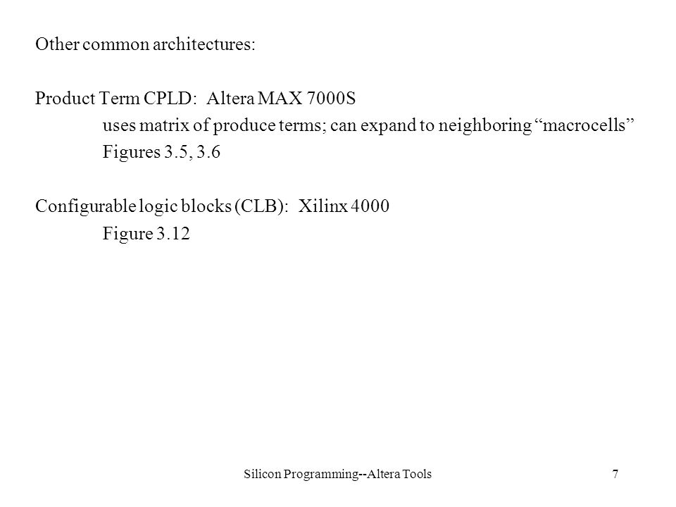 Silicon Programming--Altera Tools7 Other common architectures: Product Term CPLD: Altera MAX 7000S uses matrix of produce terms; can expand to neighboring macrocells Figures 3.5, 3.6 Configurable logic blocks (CLB): Xilinx 4000 Figure 3.12