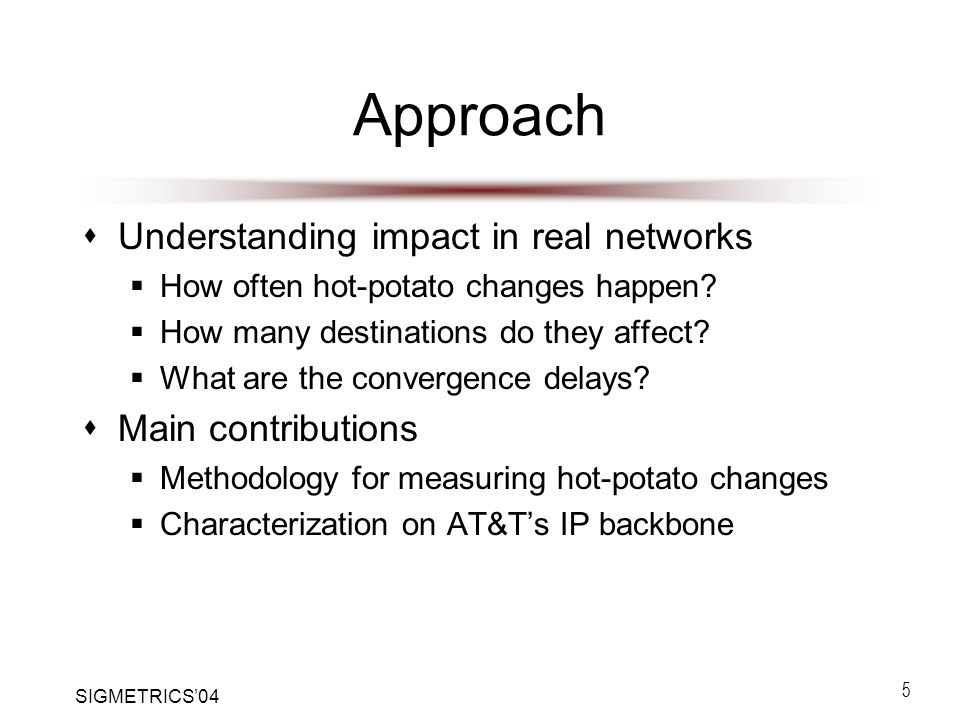 SIGMETRICS'04 5 Approach  Understanding impact in real networks  How often hot-potato changes happen.