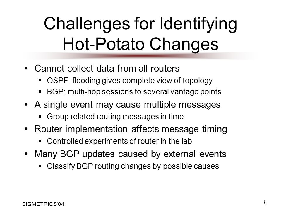 SIGMETRICS'04 6 Challenges for Identifying Hot-Potato Changes  Cannot collect data from all routers  OSPF: flooding gives complete view of topology  BGP: multi-hop sessions to several vantage points  A single event may cause multiple messages  Group related routing messages in time  Router implementation affects message timing  Controlled experiments of router in the lab  Many BGP updates caused by external events  Classify BGP routing changes by possible causes