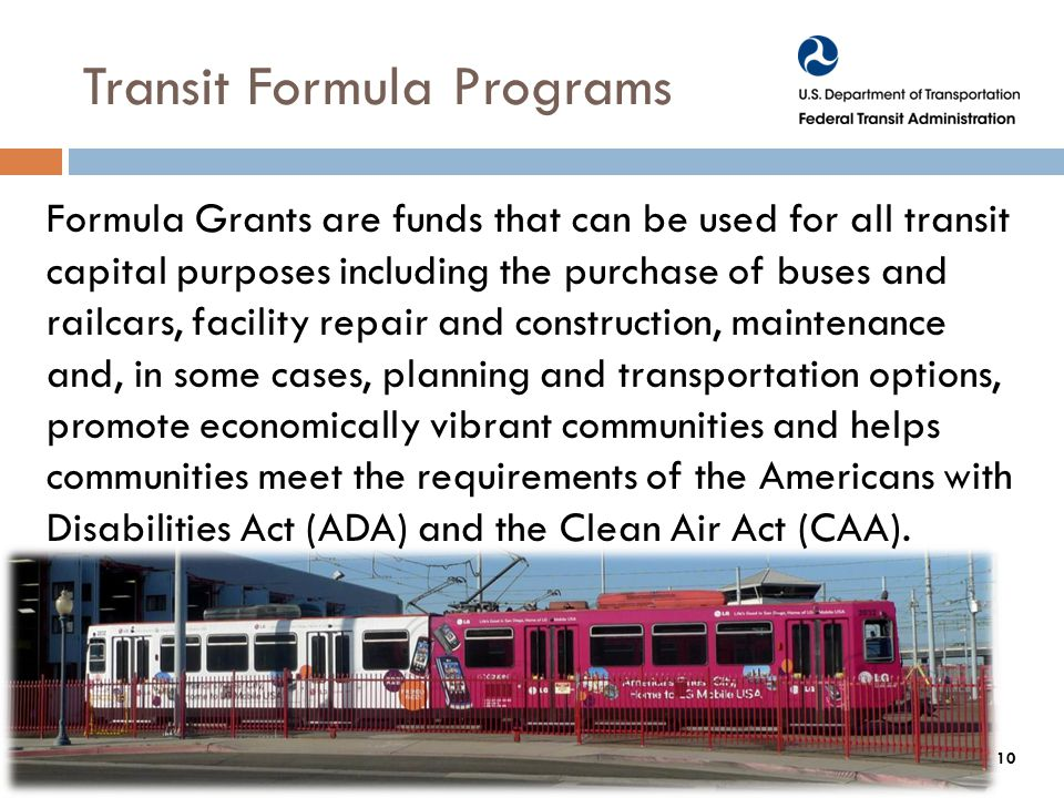 Transit Formula Programs Formula Grants are funds that can be used for all transit capital purposes including the purchase of buses and railcars, facility repair and construction, maintenance and, in some cases, planning and transportation options, promote economically vibrant communities and helps communities meet the requirements of the Americans with Disabilities Act (ADA) and the Clean Air Act (CAA).