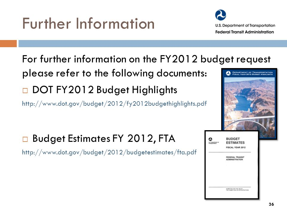 Further Information For further information on the FY2012 budget request please refer to the following documents:  DOT FY2012 Budget Highlights    Budget Estimates FY 2012, FTA   36