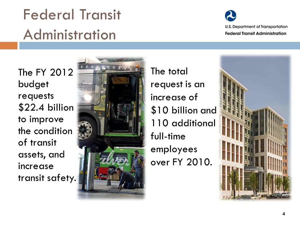Federal Transit Administration The FY 2012 budget requests $22.4 billion to improve the condition of transit assets, and increase transit safety.