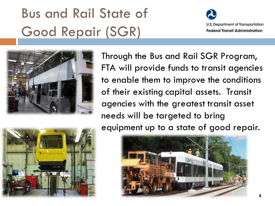 Bus and Rail State of Good Repair (SGR) Through the Bus and Rail SGR Program, FTA will provide funds to transit agencies to enable them to improve the conditions of their existing capital assets.