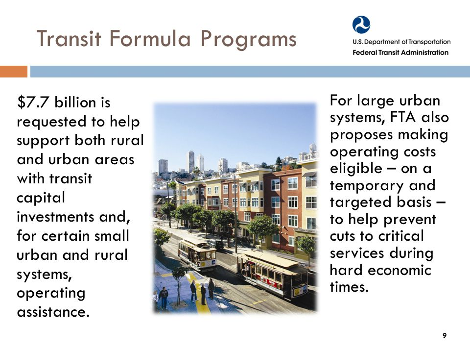 Transit Formula Programs $7.7 billion is requested to help support both rural and urban areas with transit capital investments and, for certain small urban and rural systems, operating assistance.