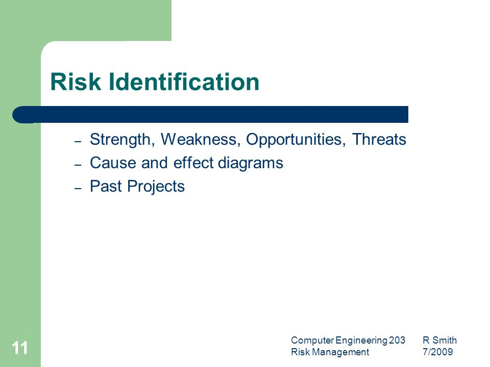 Computer Engineering 203 R Smith Risk Management 7/ Risk Identification – Strength, Weakness, Opportunities, Threats – Cause and effect diagrams – Past Projects