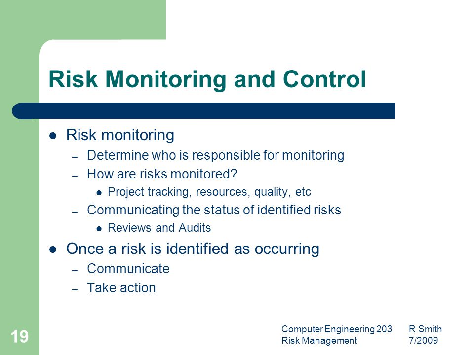 Computer Engineering 203 R Smith Risk Management 7/ Risk Monitoring and Control Risk monitoring – Determine who is responsible for monitoring – How are risks monitored.