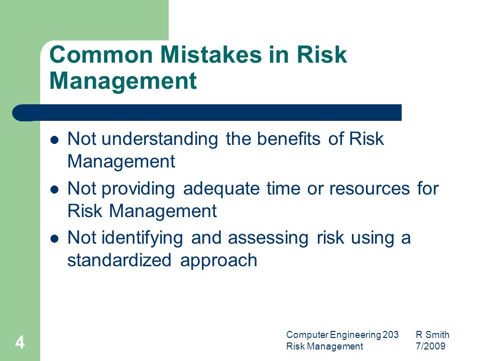 Computer Engineering 203 R Smith Risk Management 7/ Common Mistakes in Risk Management Not understanding the benefits of Risk Management Not providing adequate time or resources for Risk Management Not identifying and assessing risk using a standardized approach