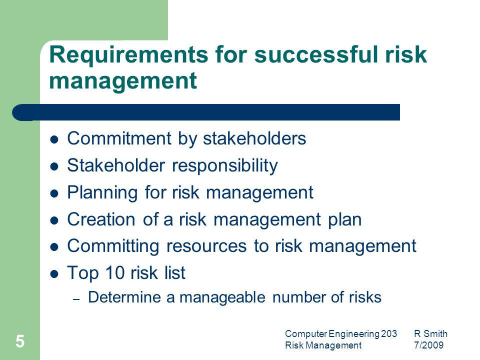 Computer Engineering 203 R Smith Risk Management 7/ Requirements for successful risk management Commitment by stakeholders Stakeholder responsibility Planning for risk management Creation of a risk management plan Committing resources to risk management Top 10 risk list – Determine a manageable number of risks