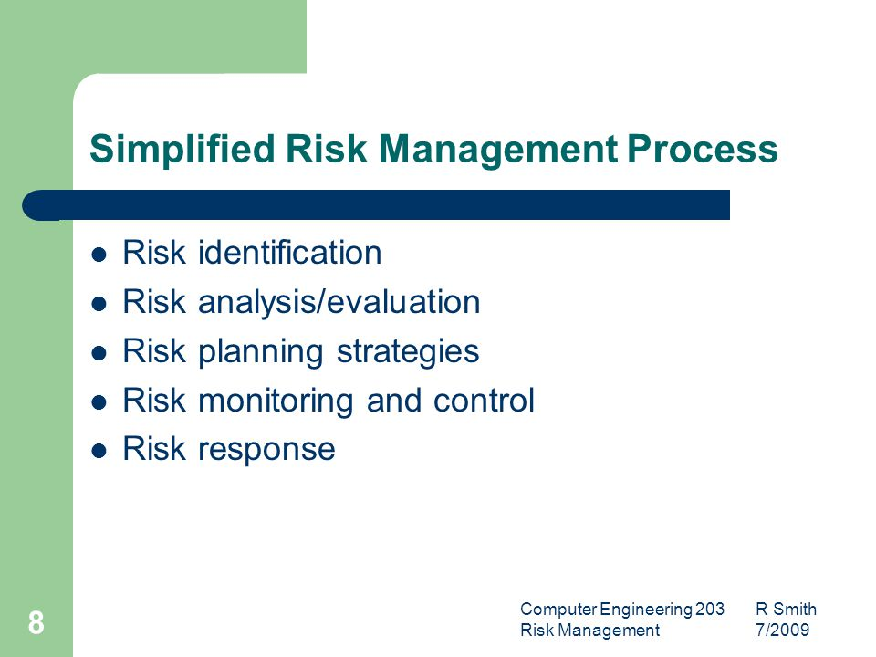 Computer Engineering 203 R Smith Risk Management 7/ Simplified Risk Management Process Risk identification Risk analysis/evaluation Risk planning strategies Risk monitoring and control Risk response