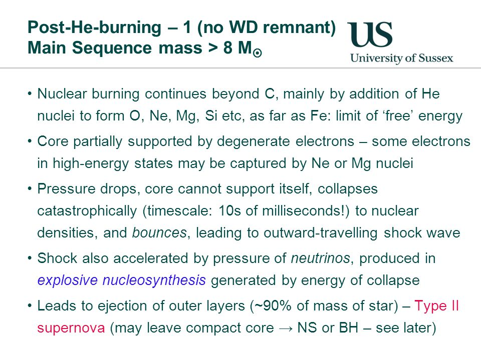 Post-He-burning – 1 (no WD remnant) Main Sequence mass > 8 M  Nuclear burning continues beyond C, mainly by addition of He nuclei to form O, Ne, Mg, Si etc, as far as Fe: limit of 'free' energy Core partially supported by degenerate electrons – some electrons in high-energy states may be captured by Ne or Mg nuclei Pressure drops, core cannot support itself, collapses catastrophically (timescale: 10s of milliseconds!) to nuclear densities, and bounces, leading to outward-travelling shock wave Shock also accelerated by pressure of neutrinos, produced in explosive nucleosynthesis generated by energy of collapse Leads to ejection of outer layers (~90% of mass of star) – Type II supernova (may leave compact core → NS or BH – see later)