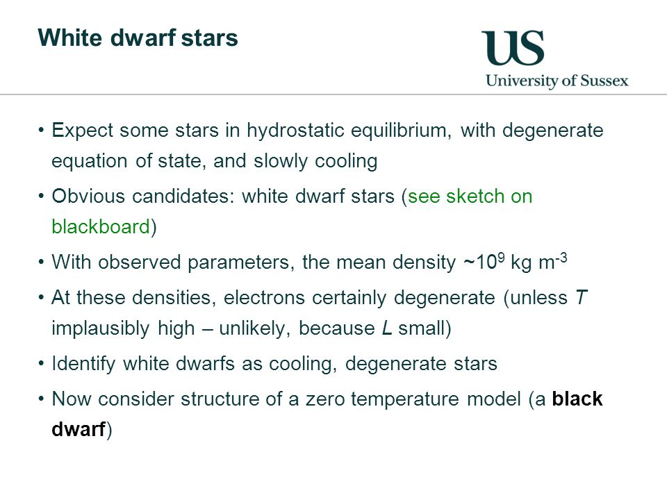 White dwarf stars Expect some stars in hydrostatic equilibrium, with degenerate equation of state, and slowly cooling Obvious candidates: white dwarf stars (see sketch on blackboard) With observed parameters, the mean density ~10 9 kg m -3 At these densities, electrons certainly degenerate (unless T implausibly high – unlikely, because L small) Identify white dwarfs as cooling, degenerate stars Now consider structure of a zero temperature model (a black dwarf)