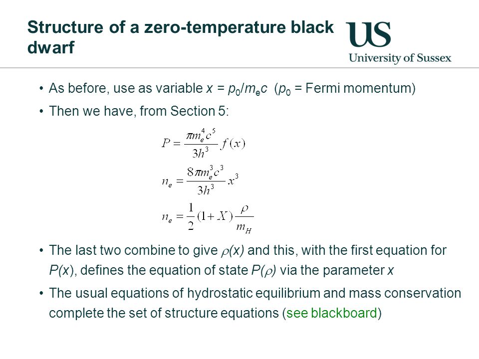 Structure of a zero-temperature black dwarf As before, use as variable x = p 0 /m e c (p 0 = Fermi momentum) Then we have, from Section 5: The last two combine to give  (x) and this, with the first equation for P(x), defines the equation of state P(  ) via the parameter x The usual equations of hydrostatic equilibrium and mass conservation complete the set of structure equations (see blackboard)