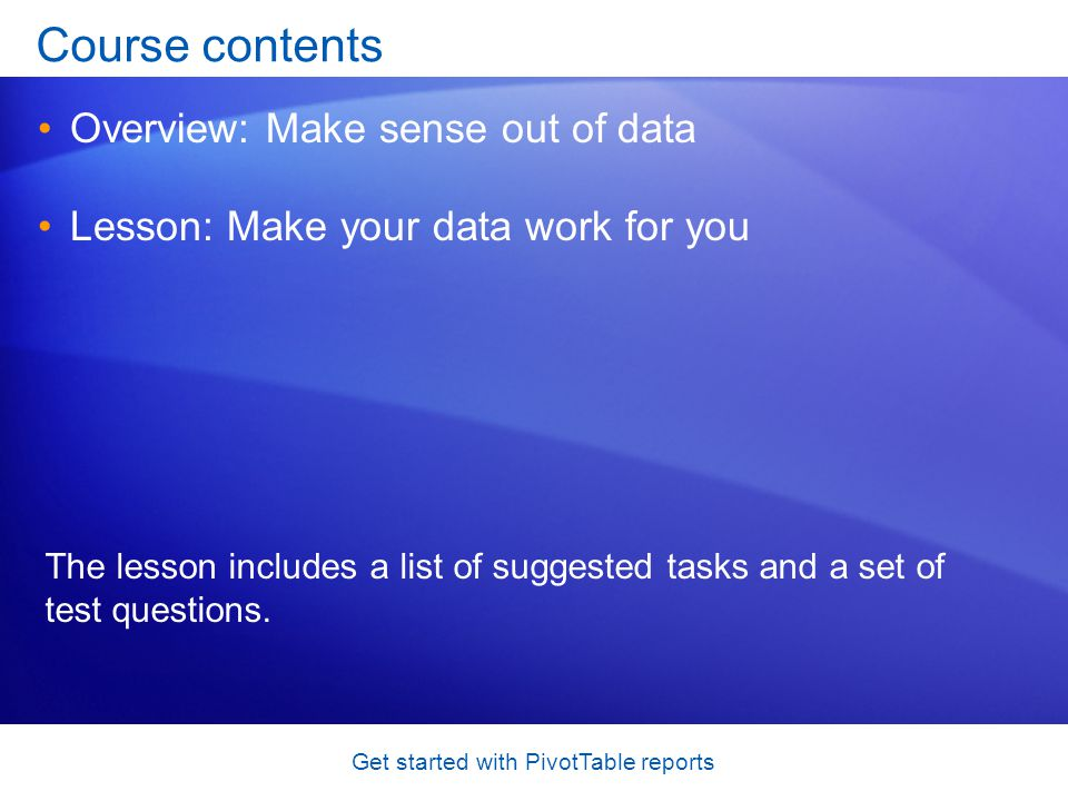 Get started with PivotTable reports Course contents Overview: Make sense out of data Lesson: Make your data work for you The lesson includes a list of suggested tasks and a set of test questions.