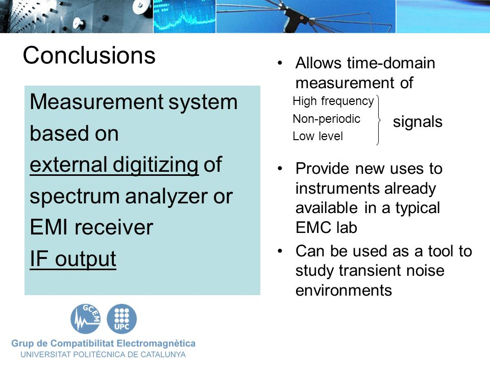 Measurement system based on external digitizing of spectrum analyzer or EMI receiver IF output Conclusions Allows time-domain measurement of signals Provide new uses to instruments already available in a typical EMC lab Can be used as a tool to study transient noise environments High frequency Non-periodic Low level