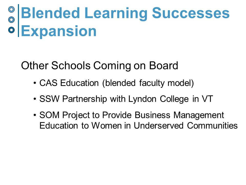 Blended Learning Successes Expansion Other Schools Coming on Board CAS Education (blended faculty model) SSW Partnership with Lyndon College in VT SOM Project to Provide Business Management Education to Women in Underserved Communities