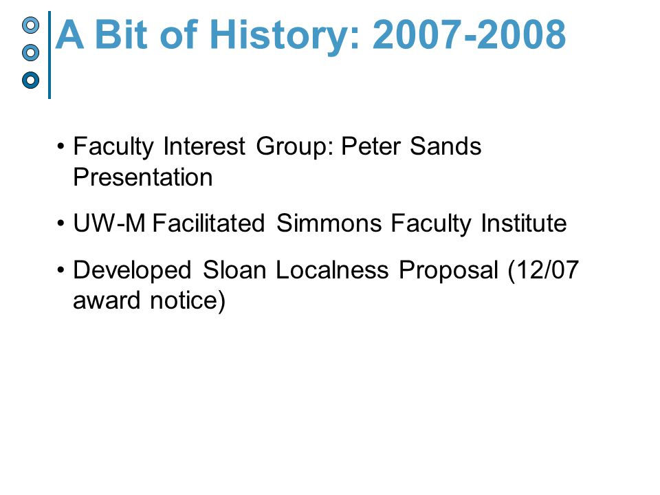 Faculty Interest Group: Peter Sands Presentation UW-M Facilitated Simmons Faculty Institute Developed Sloan Localness Proposal (12/07 award notice) A Bit of History:
