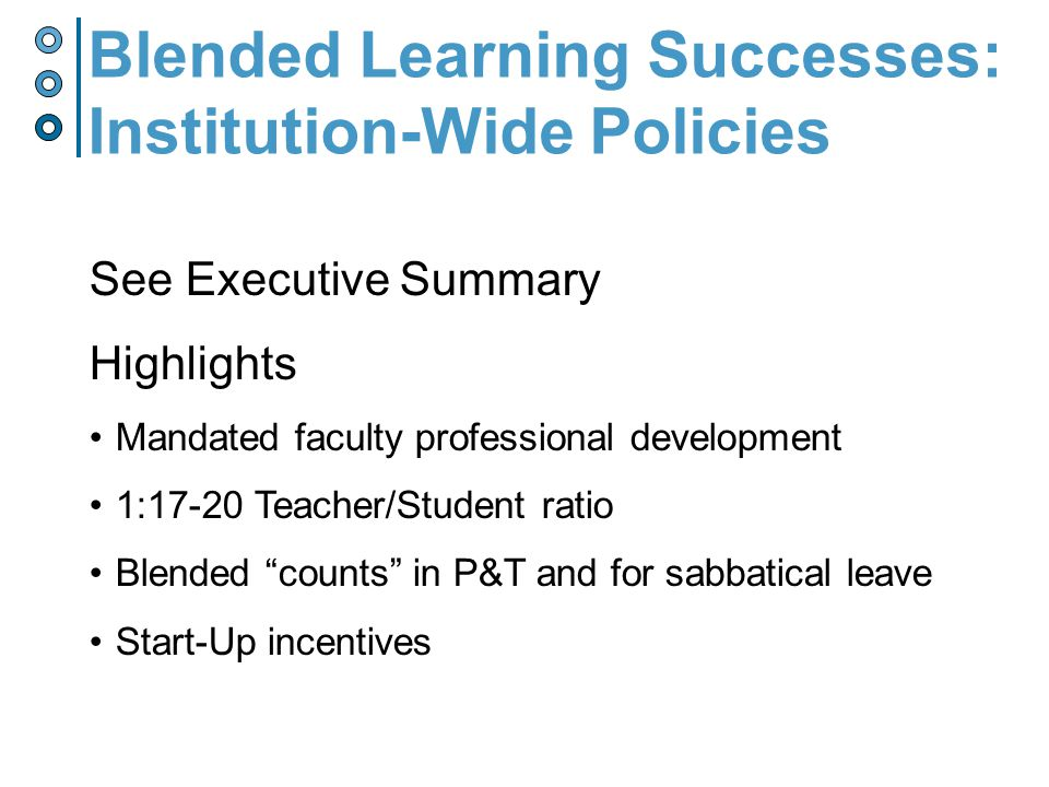 See Executive Summary Highlights Mandated faculty professional development 1:17-20 Teacher/Student ratio Blended counts in P&T and for sabbatical leave Start-Up incentives Blended Learning Successes: Institution-Wide Policies