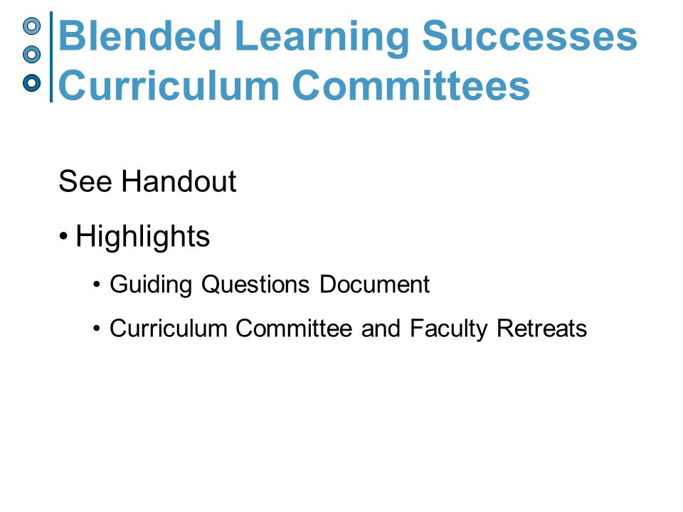See Handout Highlights Guiding Questions Document Curriculum Committee and Faculty Retreats Blended Learning Successes Curriculum Committees