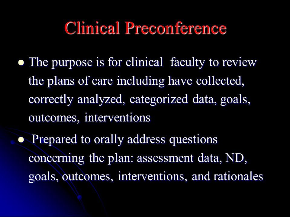 Clinical Preconference The purpose is for clinical faculty to review the plans of care including have collected, correctly analyzed, categorized data, goals, outcomes, interventions The purpose is for clinical faculty to review the plans of care including have collected, correctly analyzed, categorized data, goals, outcomes, interventions Prepared to orally address questions concerning the plan: assessment data, ND, goals, outcomes, interventions, and rationales Prepared to orally address questions concerning the plan: assessment data, ND, goals, outcomes, interventions, and rationales