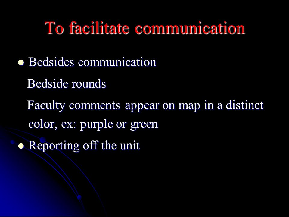 To facilitate communication Bedsides communication Bedsides communication Bedside rounds Bedside rounds Faculty comments appear on map in a distinct color, ex: purple or green Faculty comments appear on map in a distinct color, ex: purple or green Reporting off the unit Reporting off the unit