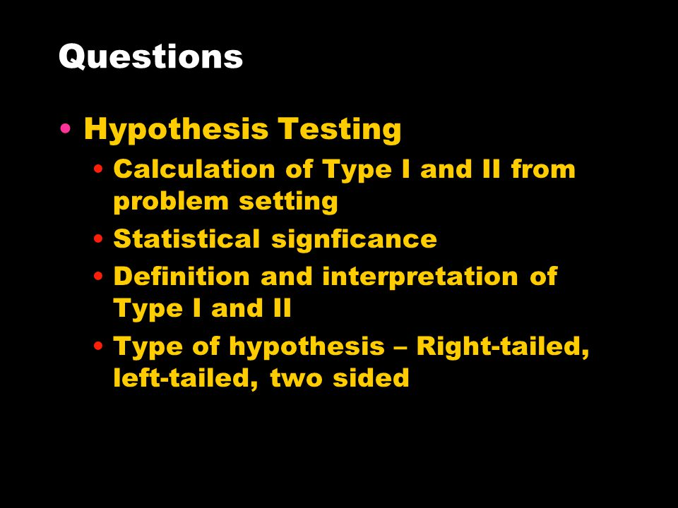 Questions Hypothesis Testing Calculation of Type I and II from problem setting Statistical signficance Definition and interpretation of Type I and II Type of hypothesis – Right-tailed, left-tailed, two sided