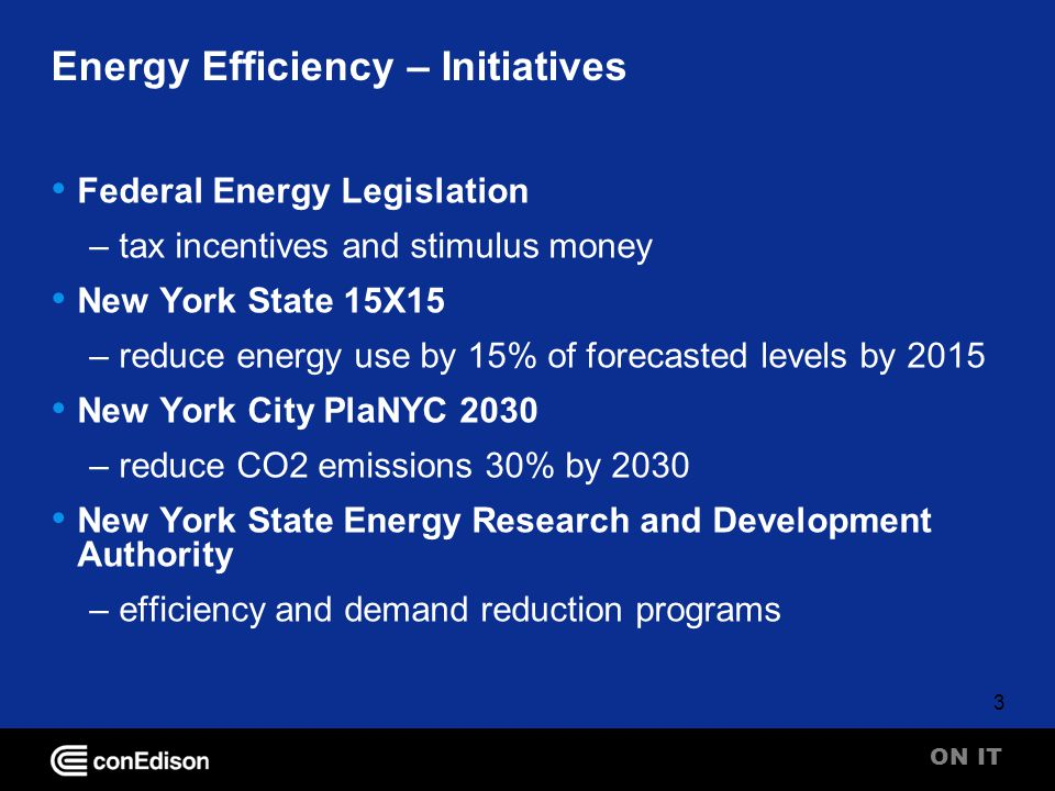 ON IT 3 Energy Efficiency – Initiatives Federal Energy Legislation – tax incentives and stimulus money New York State 15X15 – reduce energy use by 15% of forecasted levels by 2015 New York City PlaNYC 2030 – reduce CO2 emissions 30% by 2030 New York State Energy Research and Development Authority – efficiency and demand reduction programs