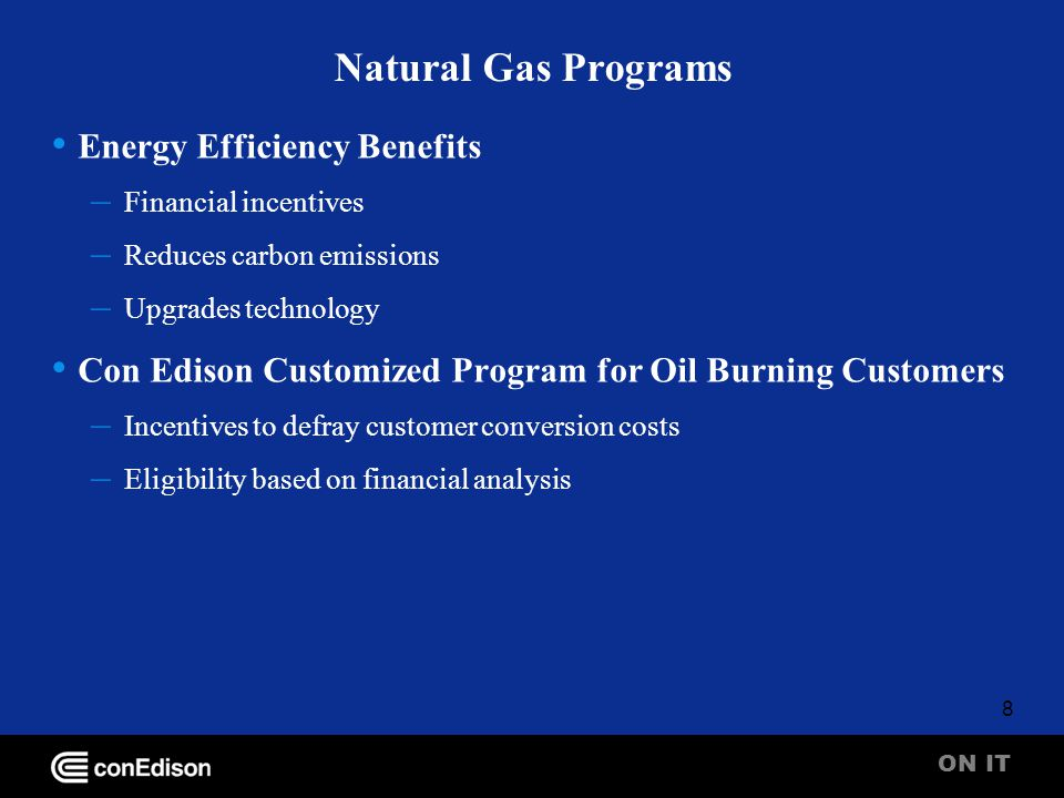 ON IT 8 Natural Gas Programs Energy Efficiency Benefits – Financial incentives – Reduces carbon emissions – Upgrades technology Con Edison Customized Program for Oil Burning Customers – Incentives to defray customer conversion costs – Eligibility based on financial analysis