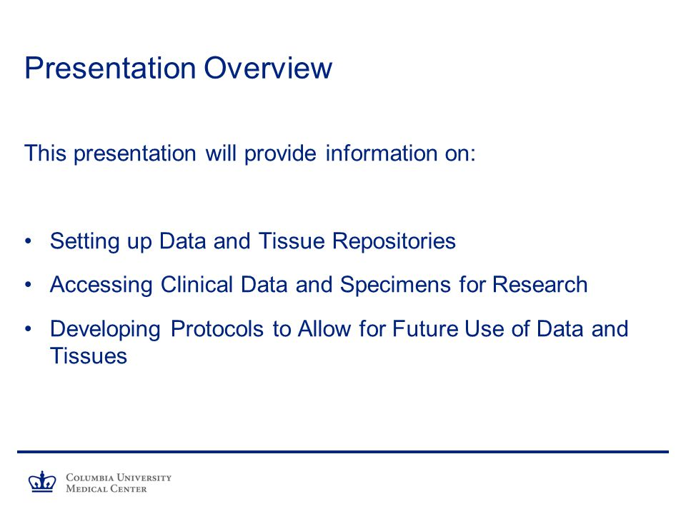 Presentation Overview This presentation will provide information on: Setting up Data and Tissue Repositories Accessing Clinical Data and Specimens for Research Developing Protocols to Allow for Future Use of Data and Tissues