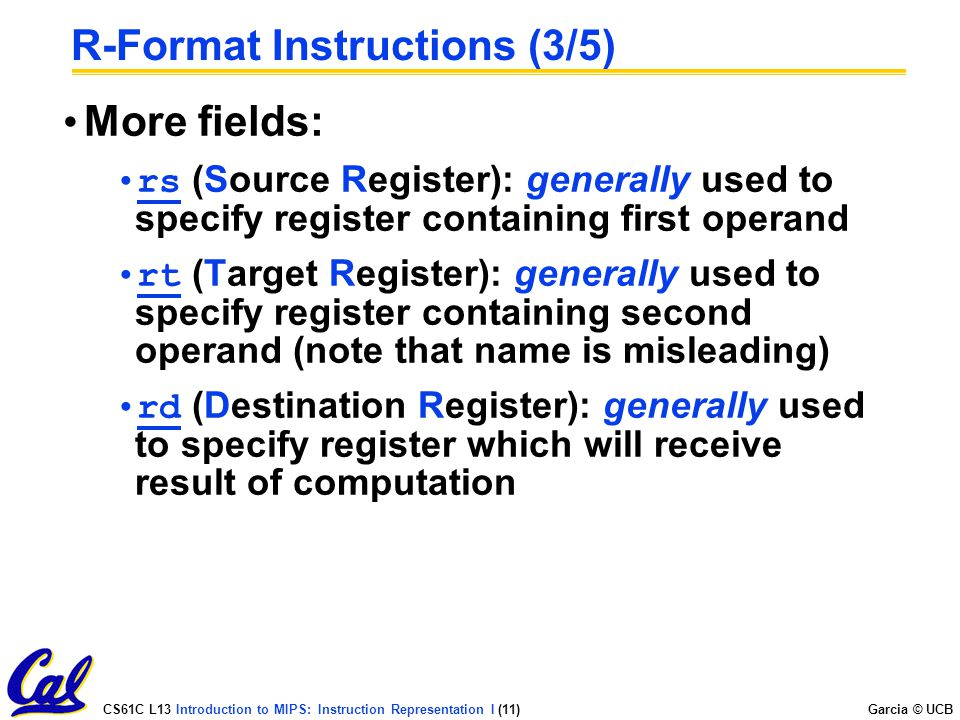 CS61C L13 Introduction to MIPS: Instruction Representation I (11) Garcia © UCB R-Format Instructions (3/5) More fields: rs (Source Register): generally used to specify register containing first operand rt (Target Register): generally used to specify register containing second operand (note that name is misleading) rd (Destination Register): generally used to specify register which will receive result of computation
