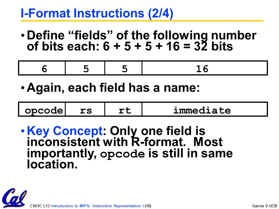 CS61C L13 Introduction to MIPS: Instruction Representation I (18) Garcia © UCB I-Format Instructions (2/4) Define fields of the following number of bits each: = 32 bits opcodersrtimmediate Again, each field has a name: Key Concept: Only one field is inconsistent with R-format.