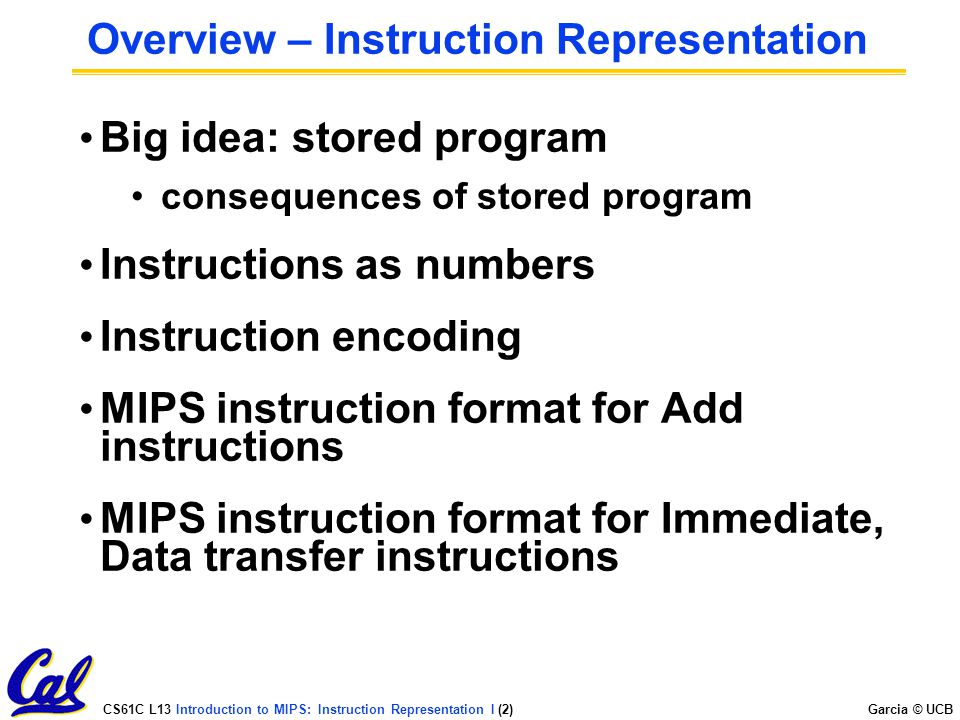 CS61C L13 Introduction to MIPS: Instruction Representation I (2) Garcia © UCB Overview – Instruction Representation Big idea: stored program consequences of stored program Instructions as numbers Instruction encoding MIPS instruction format for Add instructions MIPS instruction format for Immediate, Data transfer instructions