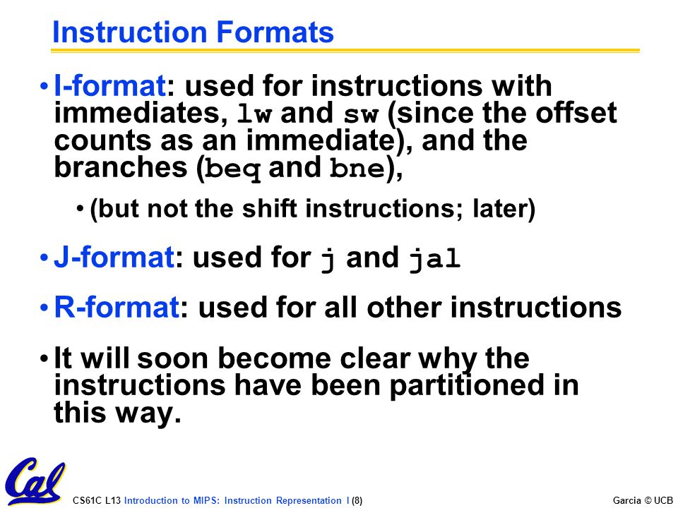 CS61C L13 Introduction to MIPS: Instruction Representation I (8) Garcia © UCB Instruction Formats I-format: used for instructions with immediates, lw and sw (since the offset counts as an immediate), and the branches ( beq and bne ), (but not the shift instructions; later) J-format: used for j and jal R-format: used for all other instructions It will soon become clear why the instructions have been partitioned in this way.