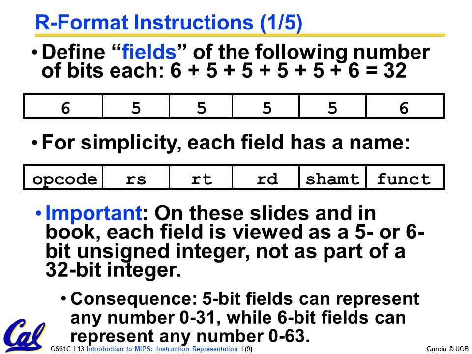 CS61C L13 Introduction to MIPS: Instruction Representation I (9) Garcia © UCB R-Format Instructions (1/5) Define fields of the following number of bits each: = opcodersrtrdfunctshamt For simplicity, each field has a name: Important: On these slides and in book, each field is viewed as a 5- or 6- bit unsigned integer, not as part of a 32-bit integer.