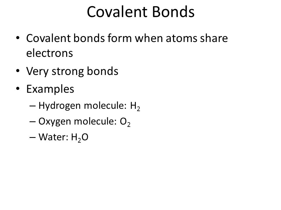 Covalent Bonds Covalent bonds form when atoms share electrons Very strong bonds Examples – Hydrogen molecule: H 2 – Oxygen molecule: O 2 – Water: H 2 O