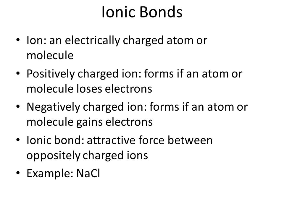 Ionic Bonds Ion: an electrically charged atom or molecule Positively charged ion: forms if an atom or molecule loses electrons Negatively charged ion: forms if an atom or molecule gains electrons Ionic bond: attractive force between oppositely charged ions Example: NaCl