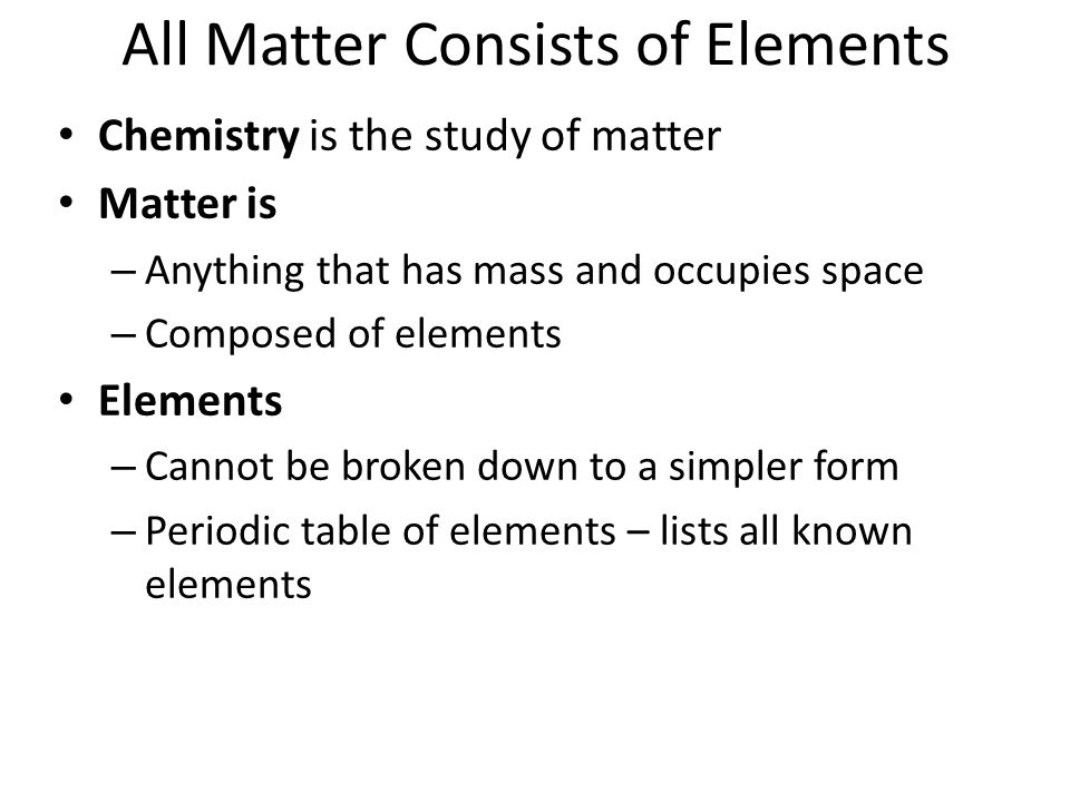 All Matter Consists of Elements Chemistry is the study of matter Matter is – Anything that has mass and occupies space – Composed of elements Elements – Cannot be broken down to a simpler form – Periodic table of elements – lists all known elements