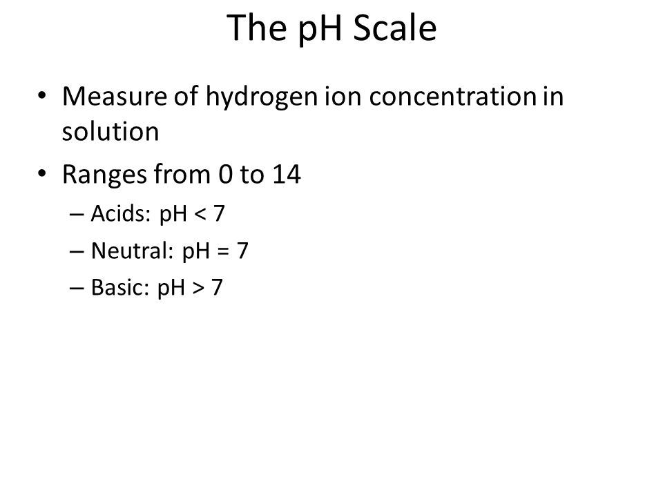 The pH Scale Measure of hydrogen ion concentration in solution Ranges from 0 to 14 – Acids: pH < 7 – Neutral: pH = 7 – Basic: pH > 7